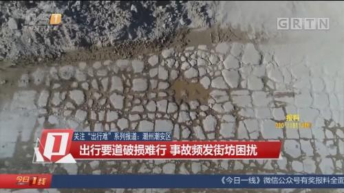 """關注""""出行難""""系列報道:潮州潮安區 出行要道破損難行 事故頻發街坊困擾"""
