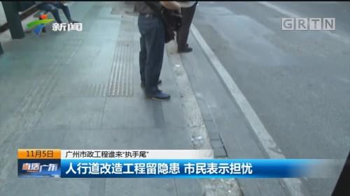 """广州市政工程谁来""""执手尾"""":人行道改造工程留隐患 市民表示担忧"""
