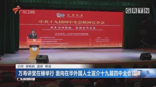 万寿讲堂在穗举行 面向在华外国人士宣介十九届四中全会精神