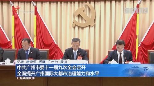 中共广州市委十一届九次全会召开 全面提升广州国际大都市治理能力和水平