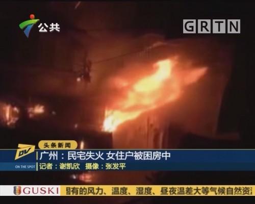 广州:民宅失火 女住户被困房中