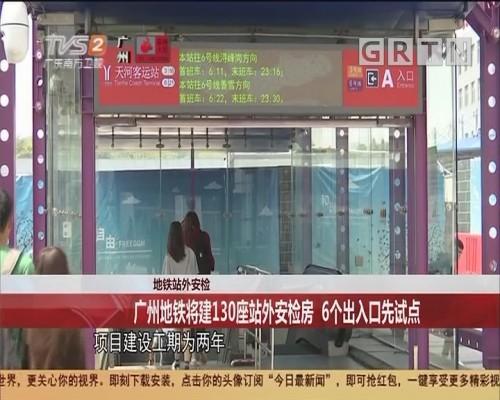 地铁站外安检 广州地铁将建130座站外安检房 6个出入口先试点