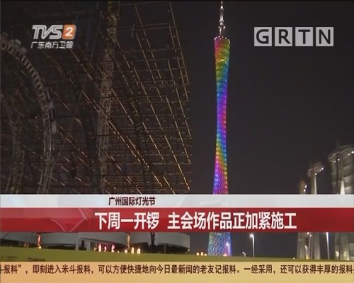 广州国际灯光节 下周一开锣 主会场作品正加紧施工