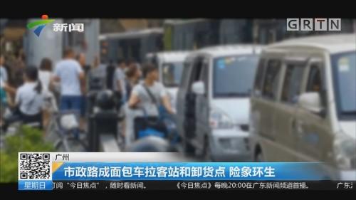 广州:市政路成面包车拉客站和卸货点 险象环生
