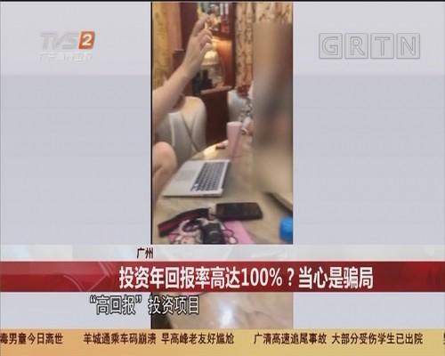 广州 投资年回报率高达100%?当心是骗局