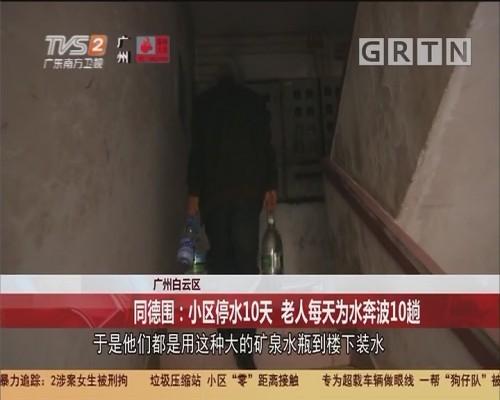 广州白云区:同德围:小区停水10天 老人每天为水奔波10趟
