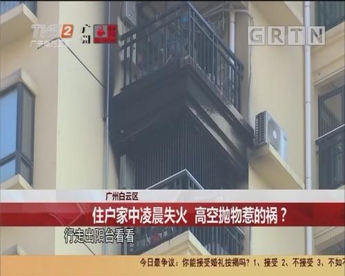 广州白云区:住户家中凌晨失火 高空抛物惹的祸?