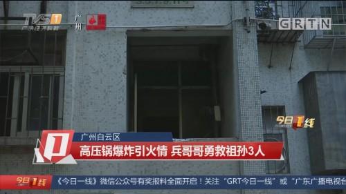 广州白云区:高压锅爆炸引火情 兵哥哥勇救祖孙3人