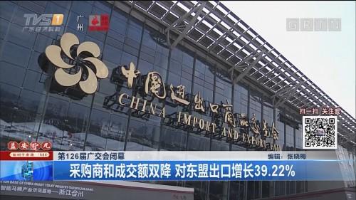 第126届广交会闭幕 采购商和成交额双降 对东盟出口增长39.22%