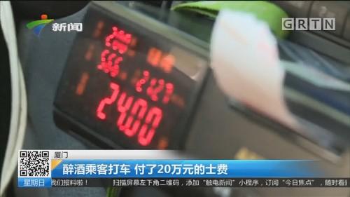厦门:醉酒乘客打车 付了20万元的士费