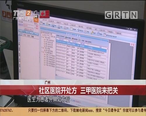 广州 社区医院开处方 三甲医院来把关