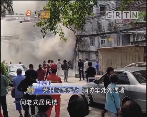 芳村民宅起火 消防车处处遇堵