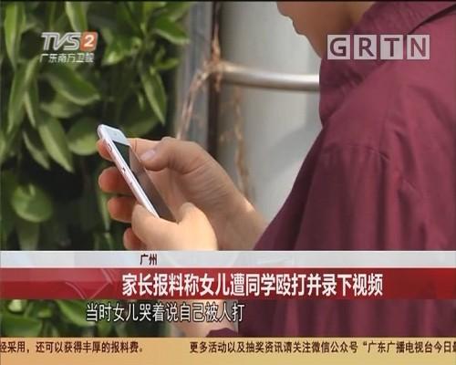 广州:家长报料称女儿遭同学殴打并录下视频