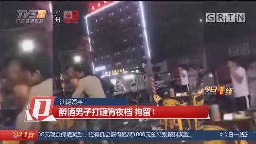 汕尾海丰 醉酒男子打砸宵夜档 拘留!