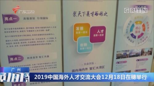 广州:2019中国海外人才交流大会12月18日在穗举行