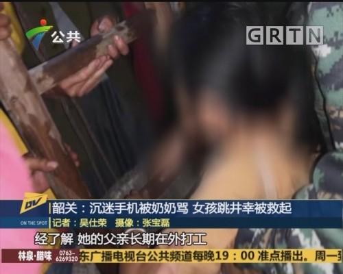 (DV现场)韶关:沉迷手机被奶奶骂 女孩跳井幸被救起