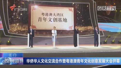 江门:华侨华人文化交流合作暨粤港澳青年文化创意发展大会开幕