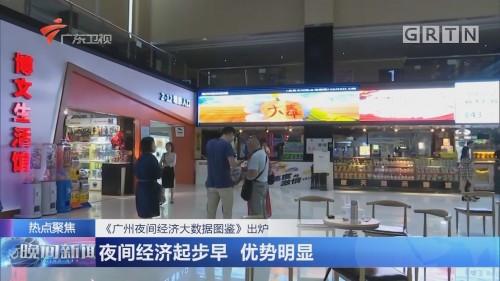 《广州夜间经济大数据图鉴》出炉 夜间经济起步早 优势明显