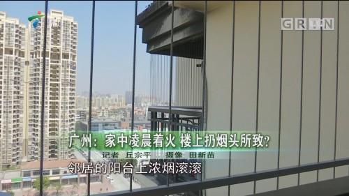 广州:家中凌晨着火 楼上扔烟头所致?