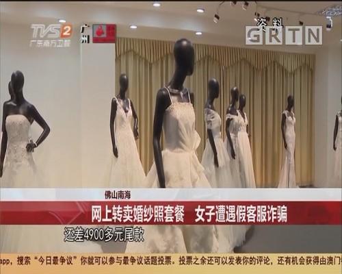 佛山南海 网上转卖婚纱照套餐 女子遭遇假客服诈骗