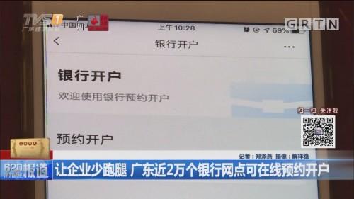 让企业少跑腿 广东近2万个银行网点可在线预约开户