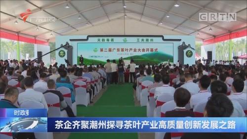 茶企齐聚潮州探寻茶叶产业高质量创新发展之路