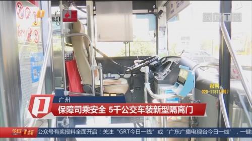 广州:保障司乘安全 5千公交车装新型隔离门