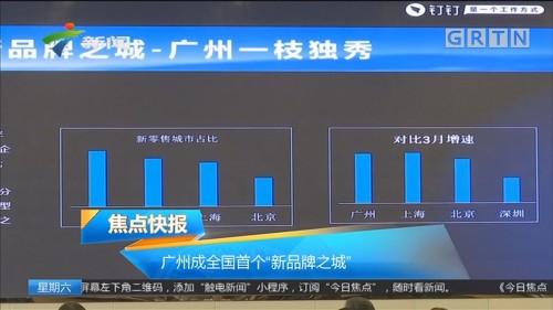 """广州成全国首个""""新品牌之城"""""""