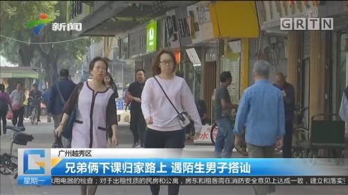 广州越秀区:兄弟俩下课归家路上 遇陌生男子搭讪