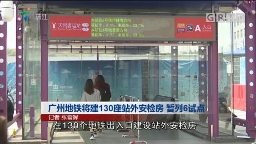 广州地铁将建130座站外安检房 暂列6试点