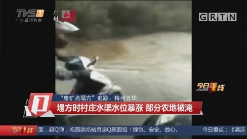 """""""废矿点塌方""""追踪:梅州五华 塌方时村庄水渠水位暴涨 部分农地被淹"""