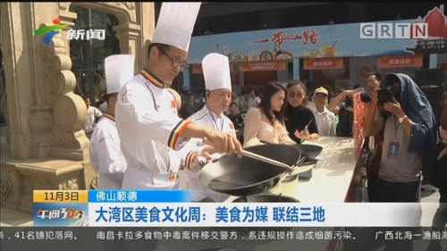 佛山顺德 大湾区美食文化周:美食为媒 联结三地