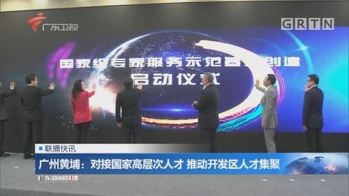广州黄埔:对接国家高层次人才 推动开发区人才集聚