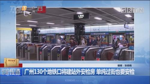广州130个地铁口将建站外安检房 单纯过街也要安检