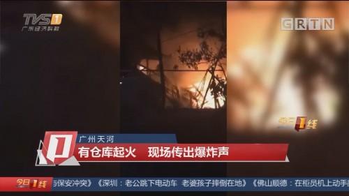广州天河:有仓库起火 现场传出爆炸声