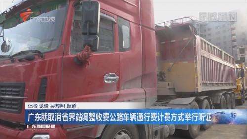 广东就取消省界站调整收费公路车辆通行费计费方式举行听证
