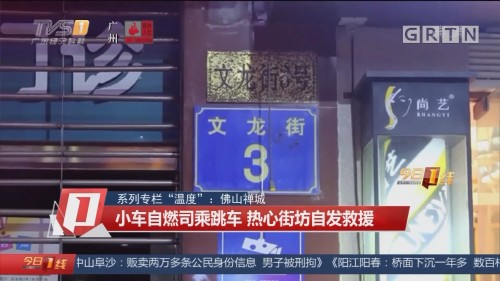 """系列专栏""""温度"""":佛山禅城 小车自燃司乘跳车 热心街坊自发救援"""