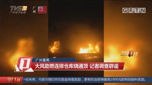 广州番禺:大风助燃连排仓库烧通顶 记者调查辟谣