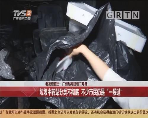 """老友记直击:广州越秀建设二马路 垃圾中转站分类不彻底 不少市民仍是""""一袋过"""""""