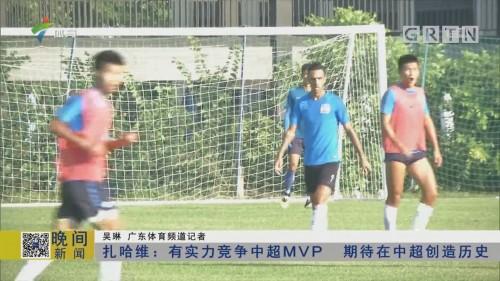 扎哈维:有实力竞争中超MVP 期待在中超创造历史
