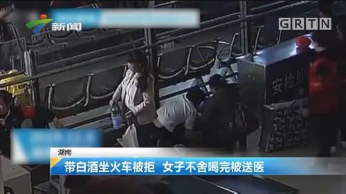 湖南:带白酒坐火车被拒 女子不舍喝完被送医
