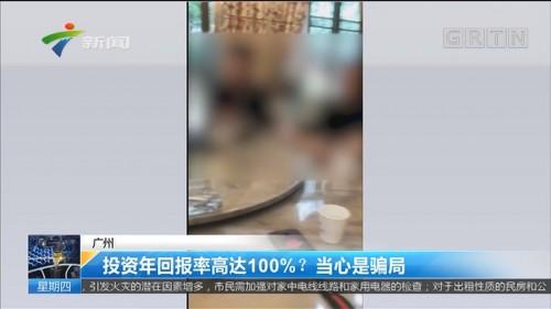 广州:投资年回报率高达100%?当心是骗局