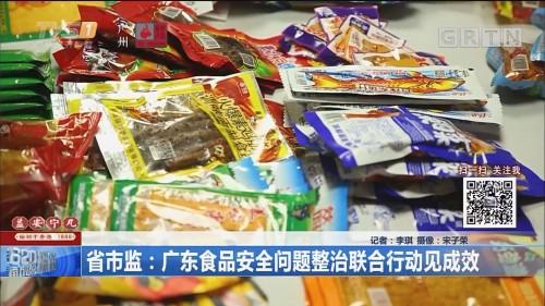 省市监:广东食品安全问题整治联合行动见成效
