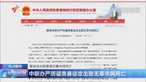 暴徒攻击致香港无辜市民死亡 中联办严厉谴责暴徒攻击致无辜市民死亡