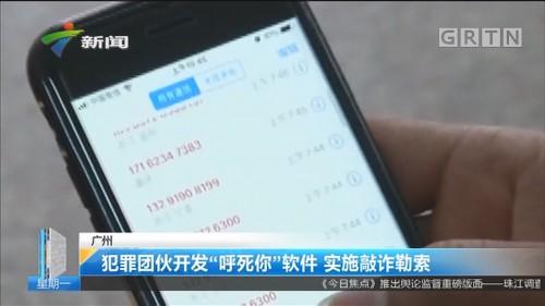 """广州:犯罪团伙开发""""呼死你""""软件 实施敲诈勒素"""