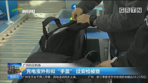 """广州白云机场 充电宝外形似""""手雷"""" 过安检被查"""