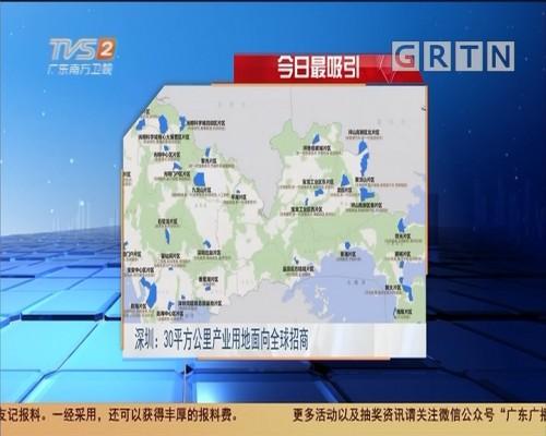 今日最吸引:深圳:30平方公里产业用地面向全球招商