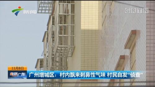 """广州增城区:村内飘来刺鼻性气味 村民自发""""侦查"""""""