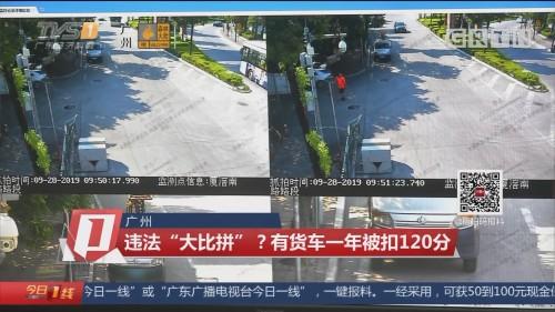 """广州:违法""""大比拼""""?有货车一年被扣120分"""