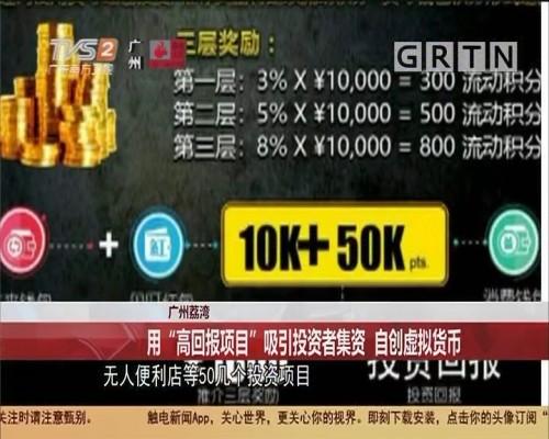 """广州荔湾 用""""高回报项目""""吸引投资者集资 自创虚拟货币"""